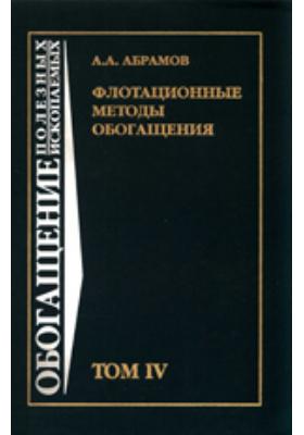 Флотационные методы обогащения: учебник для вузов. Т. IV