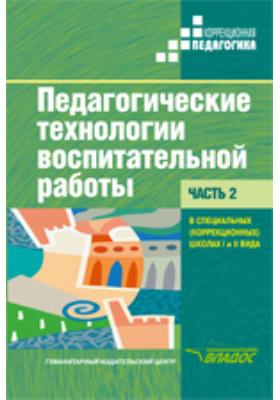 Педагогические технологии воспитательной работы в специальных (коррекционных) школах I и II вида : в 2 ч, Ч. 2
