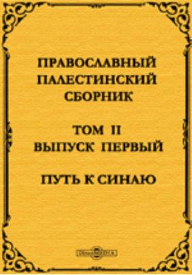 Православный Палестинский сборник. Путь к Синаю: духовно-просветительское издание. Вып. 4. Т. II, Вып. 1