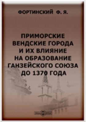 Приморские вендские города и их влияние на образование Ганзейского союза до 1370 года.: монография