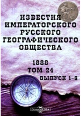 Известия Императорского Русского географического общества: журнал. 1888. Т. 24, Вып. 1-6