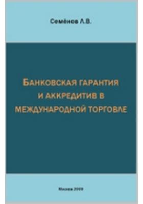 Банковская гарантия и аккредитив в международной торговле: практическое пособие