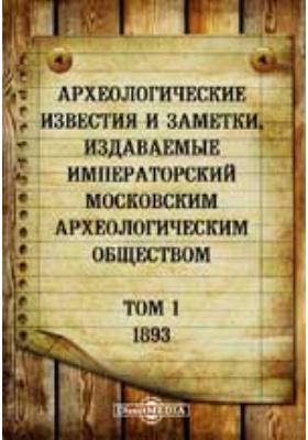 Археологические известия и заметки, издаваемые Императорский Московским археологическим обществом: журнал. 1893. Т. 1