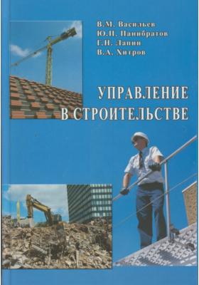 Управление в строительстве : Учебник для вузов. 3-е издание, переработанное и дополненное