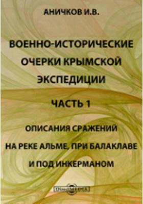 Военно-исторические очерки Крымской экспедиции, Ч. 1. Описания сражений на реке Альме, при Балаклаве и под Инкерманом