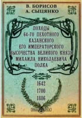 Походы 64-го пехотного Казанского Его Императорского Высочества великого князя Михаила Николаевича полка. 1642-1700-1886