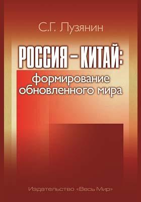 Россия - Китай : формирование обновленного мира : формирование обновленного мира: монография