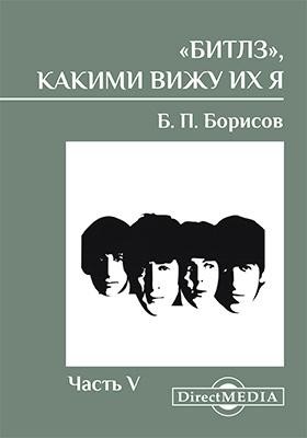 «Битлз», какими вижу их я: книга-исследование, Ч. 5