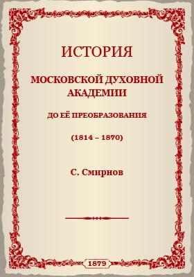 История Московской Духовной Академии : до её преобразования (1814-1870): монография