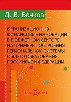 Организационно-финансовые инновации в бюджетном секторе на примере построения региональной системы общего образования Российской Федерации: монография
