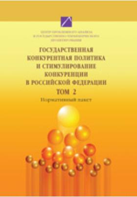 Государственная конкурентная политика и стимулирование конкуренции в Российской Федерации. Т. 2. Нормативный пакет