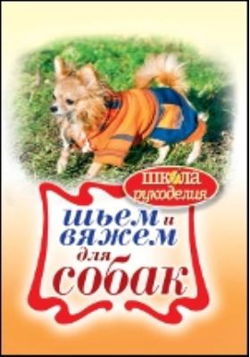 Шьем и вяжем для собак: научно-популярное издание