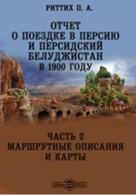 Отчет о поездке в Персию и персидский Белуджистан в 1900 году: географическая карта, Ч. 2. Маршрутные описания и карты
