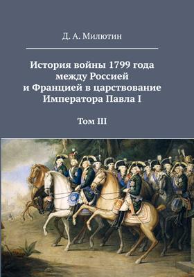 История войны 1799 года между Россией и Францией в царствование Императора Павла I: духовно-просветительское издание. Том 3. Приложения