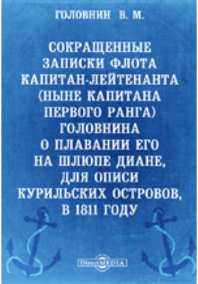 Сокращенные записки флота капитан-лейтенанта (ныне капитана первого ранга) Головнина о плавании его на шлюпе Диане, для описи Курильских островов, в 1811 году: публицистика
