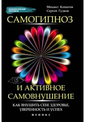 Самогипноз и активное самовнушение : Как внушить себе здоровье, уверенность и успех. 2-е издание, исправленное и дополненное