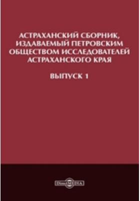 Астраханскийсборник, издаваемый Петровским обществом исследователейАстраханскогокрая. Вып. 1