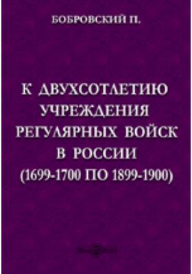 К двухсотлетию учреждения регулярных войск в России (1699-1700 по 1899-1900)