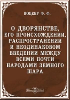 О дворянстве, его происхождении, распространении и неодинаковом введении между всеми почти народами земного шара