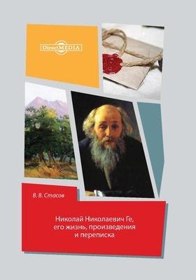Николай Николаевич Ге : его жизнь, произведения и переписка: документально-художественная