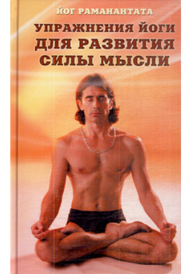 Упражнения йоги для развития силы мысли : Практическое руководство для обретения ясности мышления, а также для достижения и развития успеха в деловой и повседневной жизни