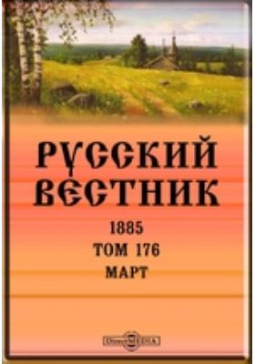 Русский Вестник: журнал. 1885. Т. 176, Март