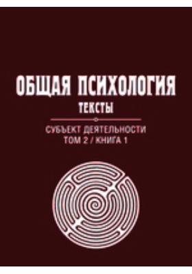 Общая психология : Тексты: учебное пособие. В 3 т. Т. 2, кн. 1. Субъект деятельности