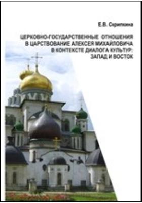 Церковно-государственные отношения в царствование Алексея Михайловича в контексте диалога культур: Запад и Восток
