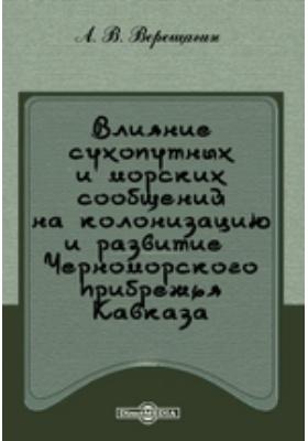 Влияние сухопутных и морских сообщений на колонизацию и развитие Черноморского прибрежья Кавказа: научно-популярное издание