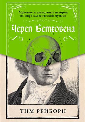 Череп Бетховена : мрачные и загадочные истории из мира классической музыки: научно-популярное издание