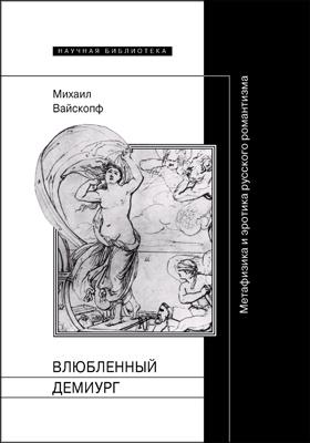 Влюбленный демиург : метафизика и эротика русского романтизма