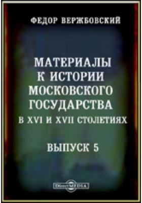 Материалы к истории Московскаго государства в XVI и XVII столетиях. Вып. 5. Московские посольства в Польше