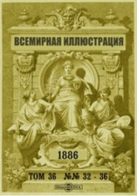 Всемирная иллюстрация. 1886. Т. 36, №№ 32-36