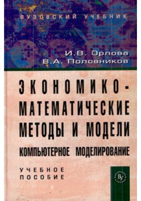 Экономико-математические методы и модели: компьютерное моделирование : Учебное пособие. 2-е издание, исправленное и дополненное