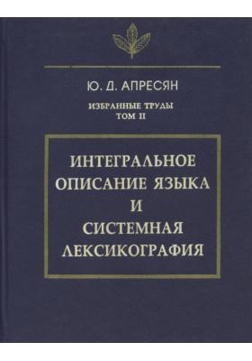 Избранные труды. Том II. Интегральное описание языка и системная лексикография