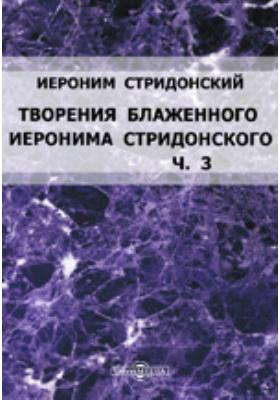 Творения блаженного Иеронима Стридонского: документально-художественная литература, Ч. 3