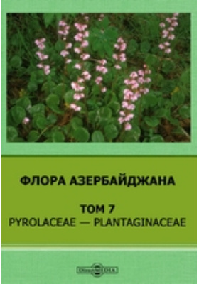 Флора Азербайджана: монография. Т. 7. Pyrolaceae — Plantaginaceae