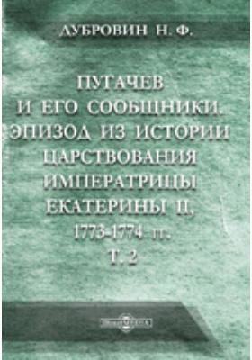 Пугачев и его сообщники: Эпизод из истории царствования императрицы Екатерины II. 1773-1774 гг.: по неизданным источникам: монография. Том 2