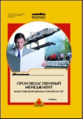 Производственный менеджмент в железнодорожном строительстве: учебник