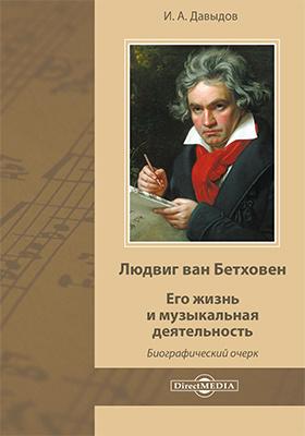 Людвиг ван Бетховен. Его жизнь и музыкальная деятельность : биографический очерк: публицистика
