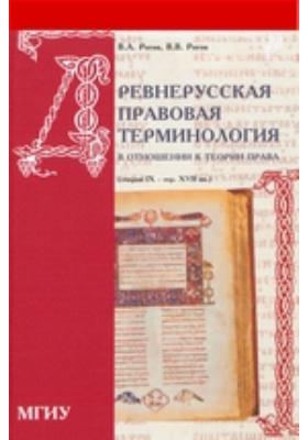 Древнерусская правовая терминология в отношении к теории права. (Очерки IX - середины XVII вв.)