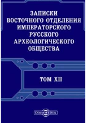 Записки Восточного отделения Императорского Русского археологического общества. Т. 12, Вып 1-4. 1899