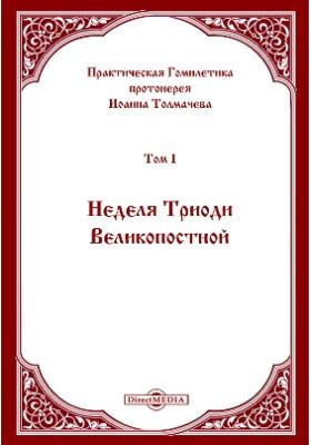 Практическая Гомилетика: духовно-просветительское издание. Том 1. Неделя Триоди Великопостной
