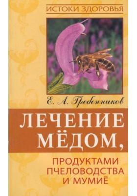Лечение медом, продуктами пчеловодства и мумие : 3-е издание, стереотипное