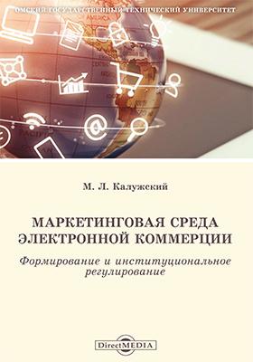 Маркетинговая среда электронной коммерции : формирование и институциональное регулирование: монография