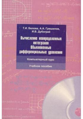 Вычисление неопределенных интегралов. Обыкновенные дифференциальные уравнения (+CD) : Компьютерный курс. Учебное пособие