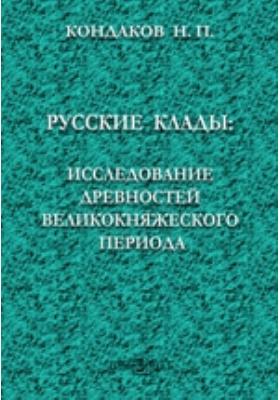 Русские клады: исследование древностей великокняжеского периода: монография