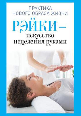 Рэйки — искусство исцеления руками: научно-популярное издание