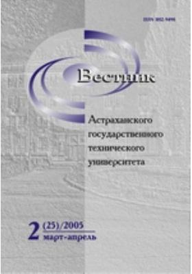 Вестник Астраханского Государственного Технического Университета: журнал. 2005. № 2(25)