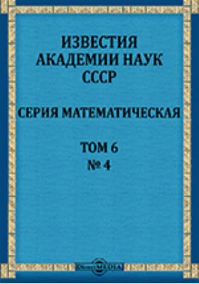 Известия Академии наук СССР = Bulletin de L'Academie des sciences de L'URSS Serie mathematique : Серия математическая. Т. 6, № 4